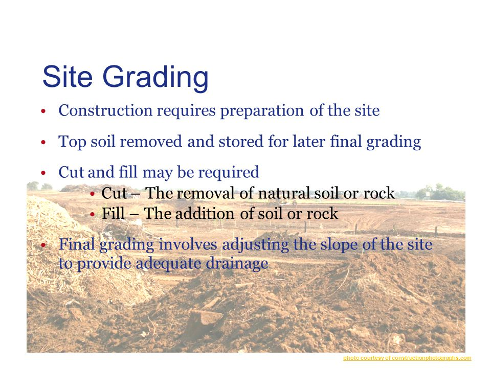 Site Grading Construction requires preparation of the site Top soil removed and stored for later final grading Cut and fill may be required Cut – The