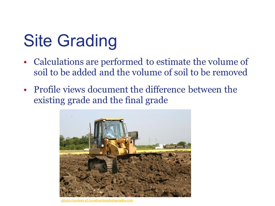 Site Grading Calculations are performed to estimate the volume of soil to be added and the volume of soil to be removed Profile views document the difference between the existing grade and the final grade photo courtesy of constructionphotographs.com