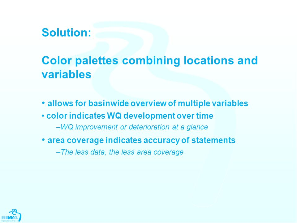 Solution: Color palettes combining locations and variables allows for basinwide overview of multiple variables color indicates WQ development over time –WQ improvement or deterioration at a glance area coverage indicates accuracy of statements –The less data, the less area coverage