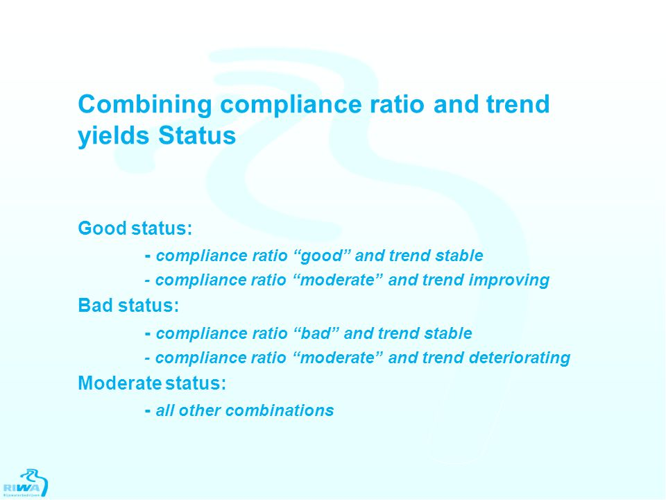 Combining compliance ratio and trend yields Status Good status: - compliance ratio good and trend stable - compliance ratio moderate and trend improving Bad status: - compliance ratio bad and trend stable - compliance ratio moderate and trend deteriorating Moderate status: - all other combinations