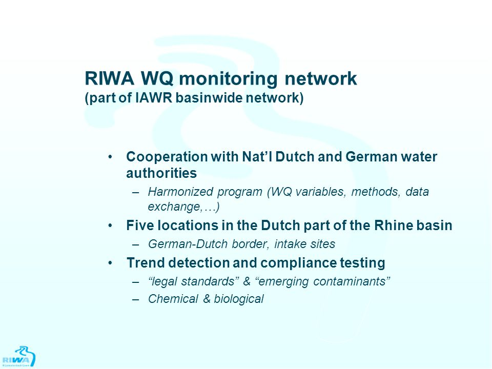 RIWA WQ monitoring network (part of IAWR basinwide network) Cooperation with Nat'l Dutch and German water authorities –Harmonized program (WQ variables, methods, data exchange,…) Five locations in the Dutch part of the Rhine basin –German-Dutch border, intake sites Trend detection and compliance testing – legal standards & emerging contaminants –Chemical & biological