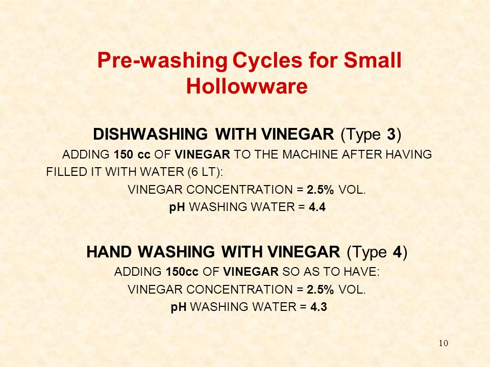 10 Pre-washing Cycles for Small Hollowware DISHWASHING WITH VINEGAR (Type 3) ADDING 150 cc OF VINEGAR TO THE MACHINE AFTER HAVING FILLED IT WITH WATER (6 LT): VINEGAR CONCENTRATION = 2.5% VOL.