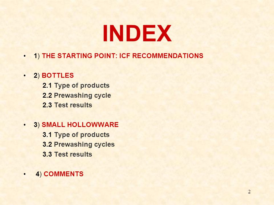 2 INDEX 1) THE STARTING POINT: ICF RECOMMENDATIONS 2) BOTTLES 2.1 Type of products 2.2 Prewashing cycle 2.3 Test results 3) SMALL HOLLOWWARE 3.1 Type of products 3.2 Prewashing cycles 3.3 Test results 4) COMMENTS