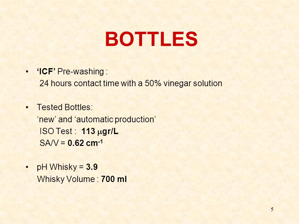 5 BOTTLES 'ICF' Pre-washing : 24 hours contact time with a 50% vinegar solution Tested Bottles: 'new' and 'automatic production' ISO Test : 113  gr/L SA/V = 0.62 cm -1 pH Whisky = 3.9 Whisky Volume : 700 ml
