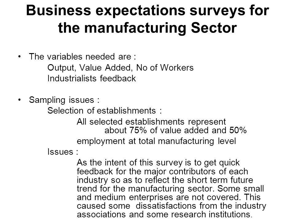 Business expectations surveys for the manufacturing Sector The variables needed are : Output, Value Added, No of Workers Industrialists feedback Sampling issues : Selection of establishments : All selected establishments represent about 75% of value added and 50% employment at total manufacturing level Issues : As the intent of this survey is to get quick feedback for the major contributors of each industry so as to reflect the short term future trend for the manufacturing sector.