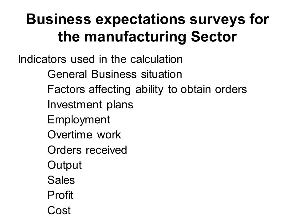 Business expectations surveys for the manufacturing Sector Indicators used in the calculation General Business situation Factors affecting ability to obtain orders Investment plans Employment Overtime work Orders received Output Sales Profit Cost