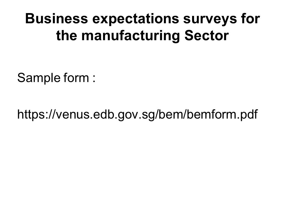 Business expectations surveys for the manufacturing Sector Sample form : https://venus.edb.gov.sg/bem/bemform.pdf