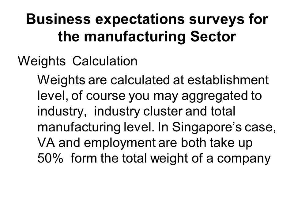 Business expectations surveys for the manufacturing Sector Weights Calculation Weights are calculated at establishment level, of course you may aggregated to industry, industry cluster and total manufacturing level.