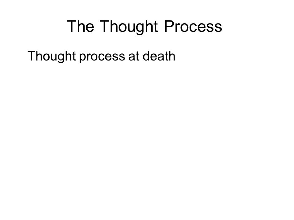 The Thought Process Thought process at death One of three objects will appear in the consciousness of a person just before death : 1.