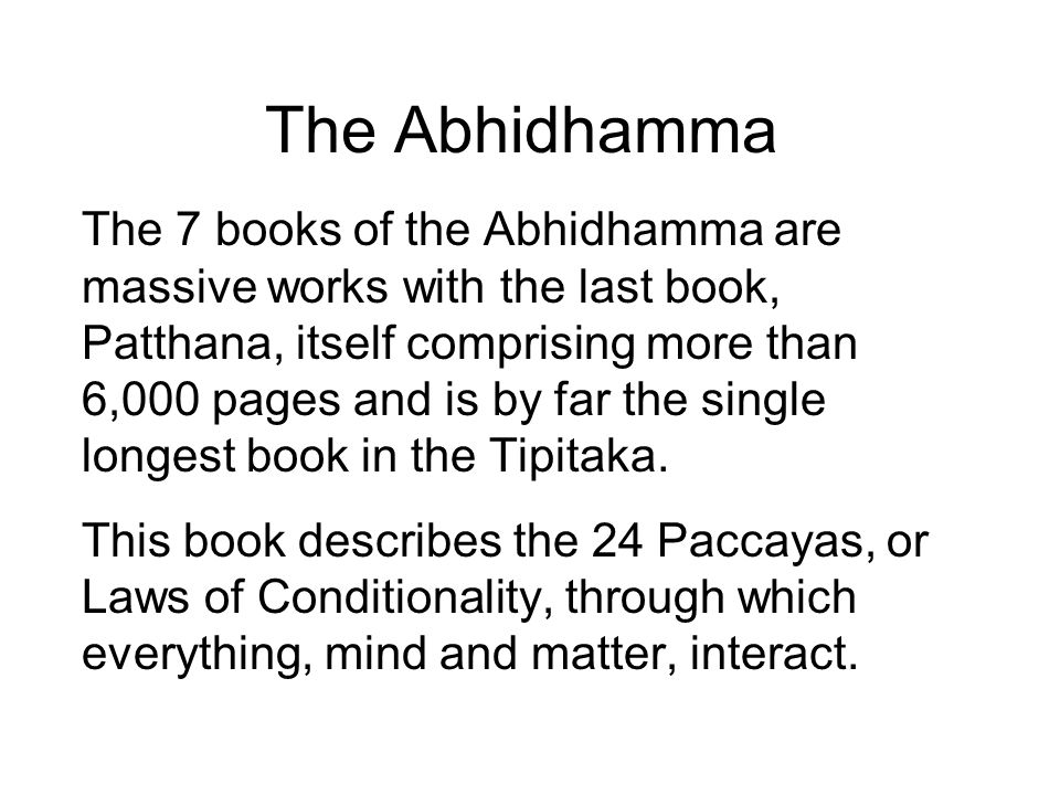 The Abhidhamma The 7 books of the Abhidhamma are massive works with the last book, Patthana, itself comprising more than 6,000 pages and is by far the single longest book in the Tipitaka.