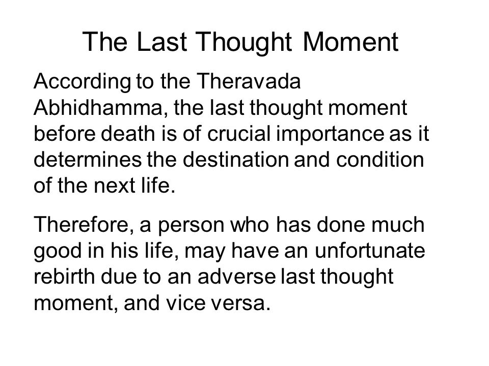The Last Thought Moment According to the Theravada Abhidhamma, the last thought moment before death is of crucial importance as it determines the destination and condition of the next life.