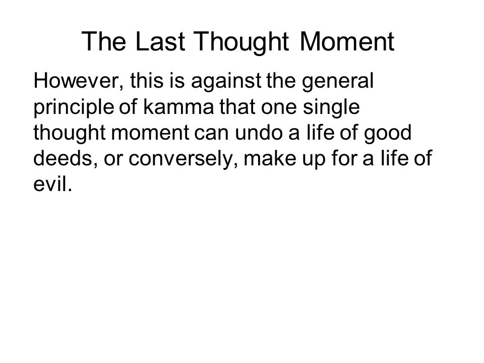 The Last Thought Moment However, this is against the general principle of kamma that one single thought moment can undo a life of good deeds, or conve