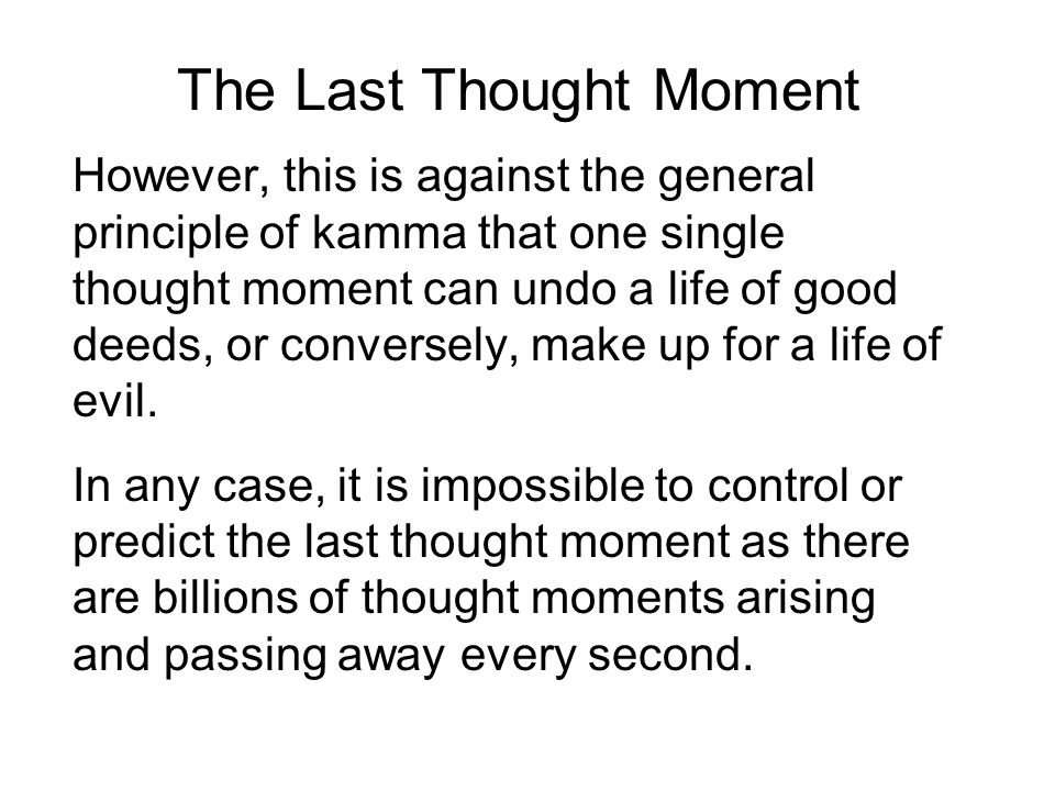 The Last Thought Moment However, this is against the general principle of kamma that one single thought moment can undo a life of good deeds, or conversely, make up for a life of evil.