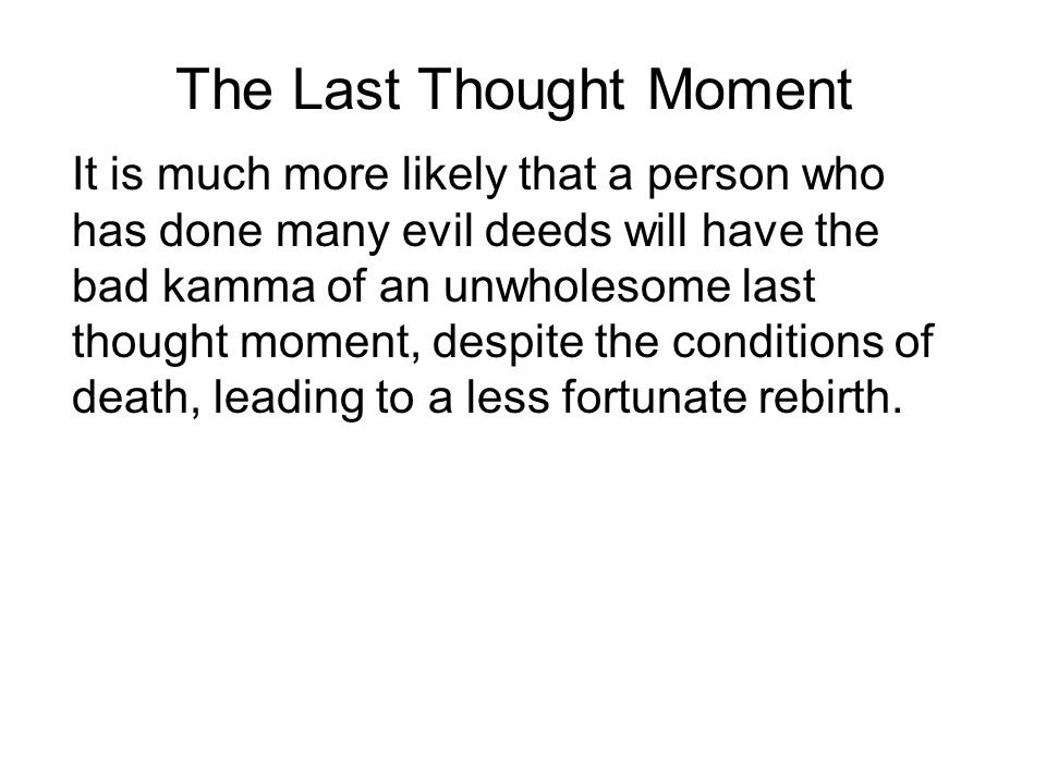 The Last Thought Moment It is much more likely that a person who has done many evil deeds will have the bad kamma of an unwholesome last thought moment, despite the conditions of death, leading to a less fortunate rebirth.