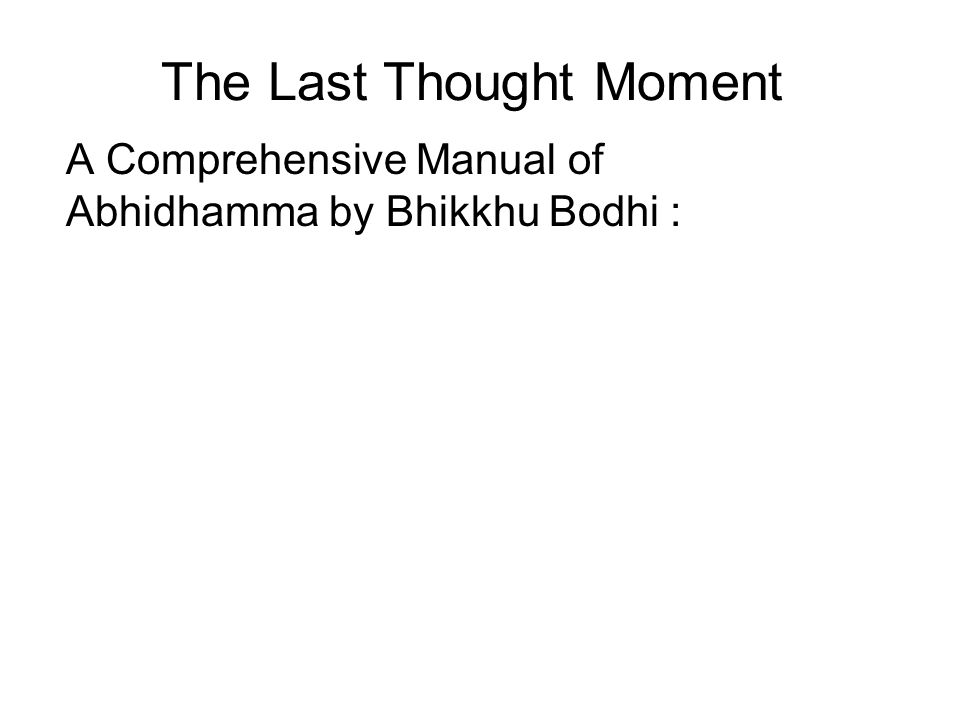 The Last Thought Moment A Comprehensive Manual of Abhidhamma by Bhikkhu Bodhi : …we might briefly note a few of the Abhidhammic conceptions that are characteristic of the Commentaries but either unknown or recessive in the Abhidhamma Pitaka itself.