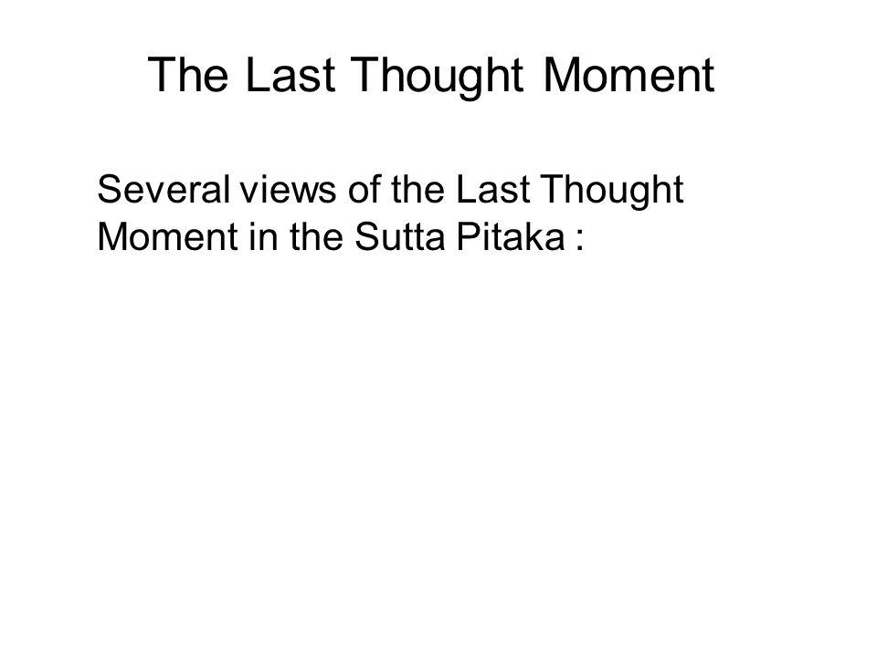 The Last Thought Moment Several views of the Last Thought Moment in the Sutta Pitaka : Dhammapada Verse 151 Majjhima Nikaya 136 Majjhima Nikaya 143 Sa