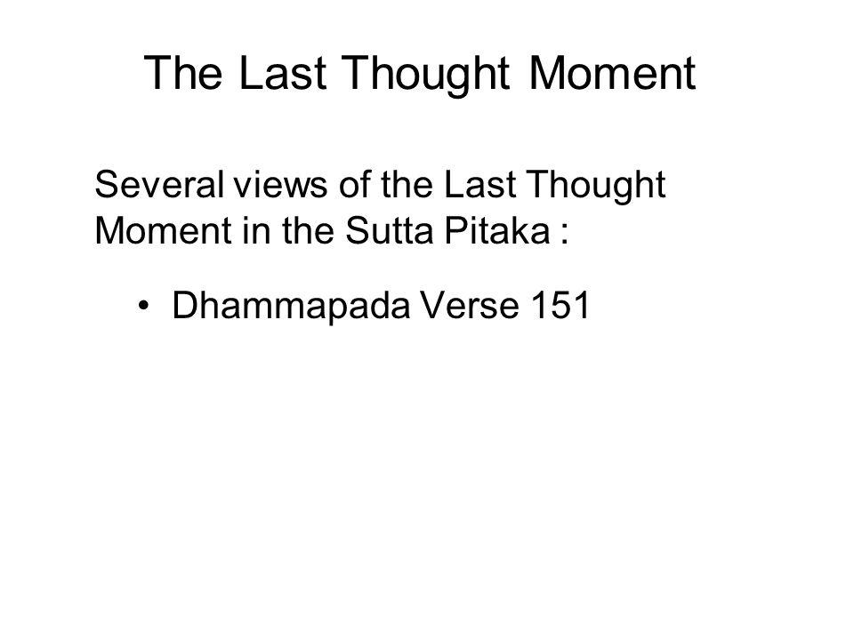 The Last Thought Moment Several views of the Last Thought Moment in the Sutta Pitaka : Dhammapada Verse 151 Majjhima Nikaya 136 Majjhima Nikaya 143 Samyutta Nikaya 55.21
