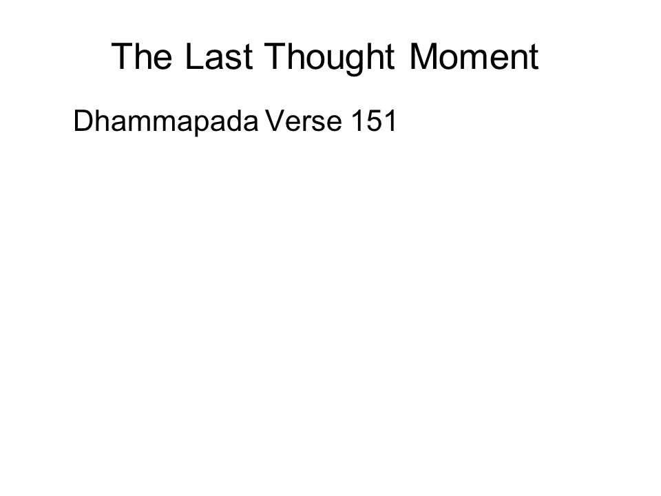 The Last Thought Moment Dhammapada Verse 151 The much ornamented royal carriages do wear out; the body also grows old; But the Dhamma of the Wise does not decay.