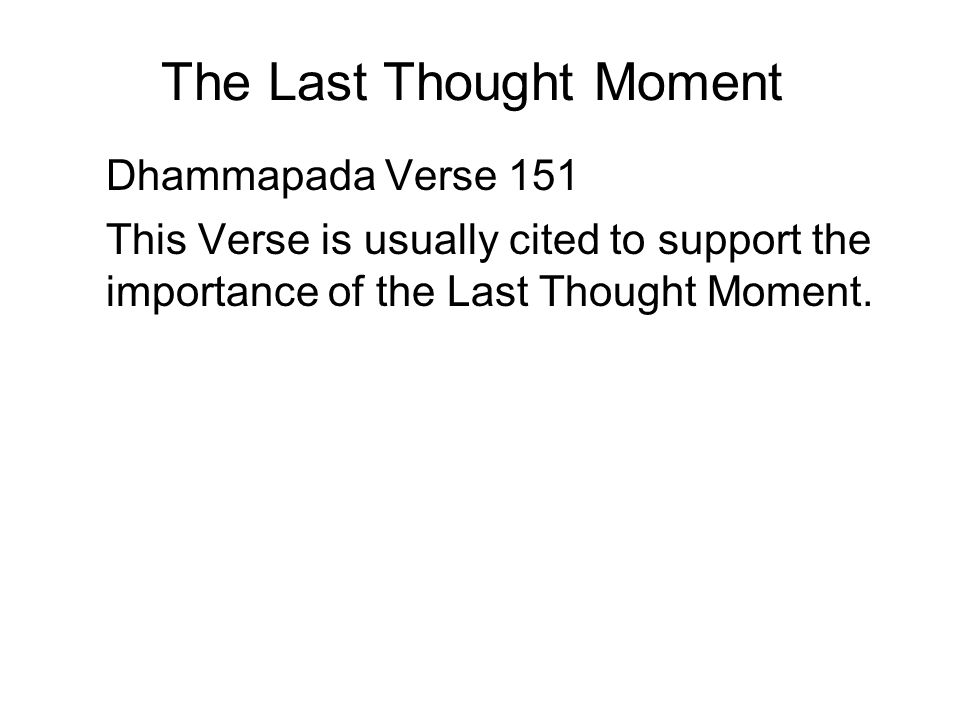 The Last Thought Moment Dhammapada Verse 151 This Verse is usually cited to support the importance of the Last Thought Moment. It is also known as the