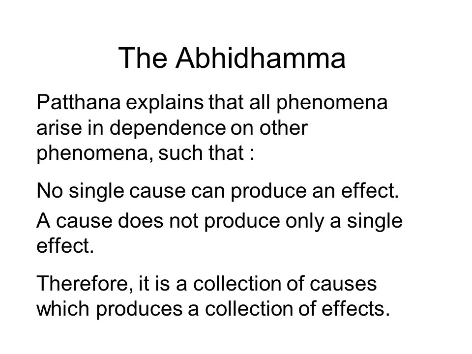 The Abhidhamma Patthana explains that all phenomena arise in dependence on other phenomena, such that : No single cause can produce an effect.