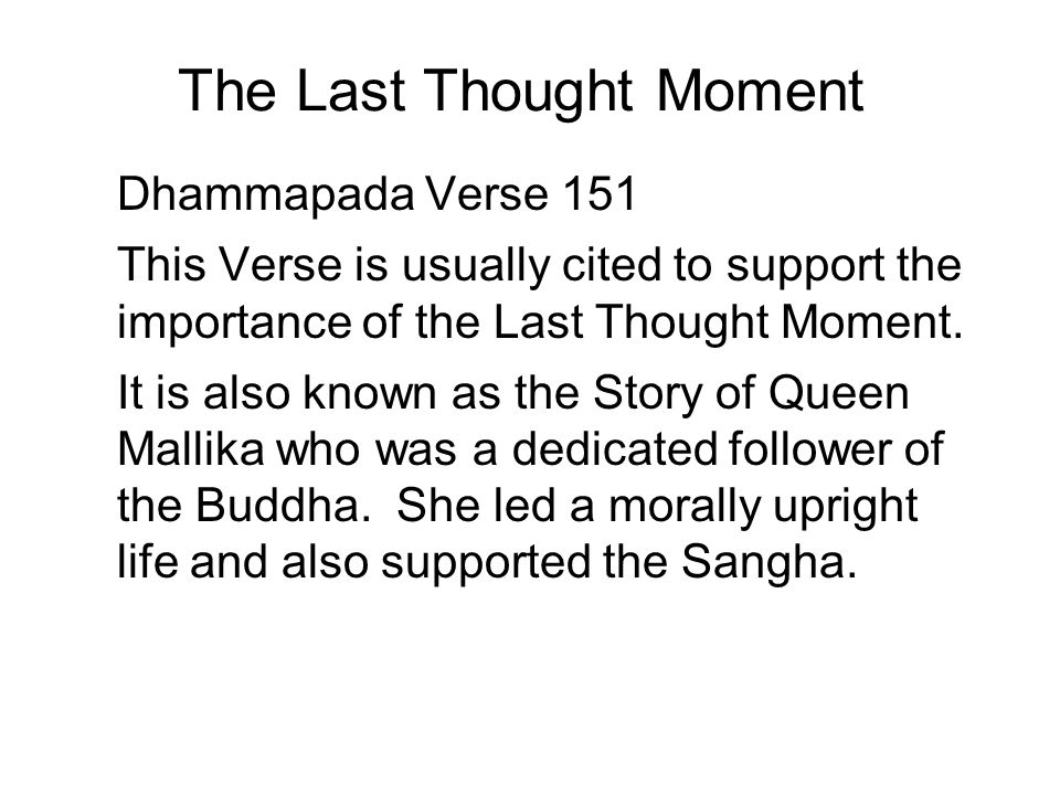 The Last Thought Moment Dhammapada Verse 151 This Verse is usually cited to support the importance of the Last Thought Moment.