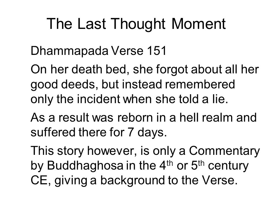 The Last Thought Moment Dhammapada Verse 151 On her death bed, she forgot about all her good deeds, but instead remembered only the incident when she