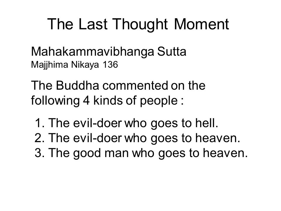 The Last Thought Moment Mahakammavibhanga Sutta Majjhima Nikaya 136 The Buddha commented on the following 4 kinds of people : 1. The evil-doer who goe