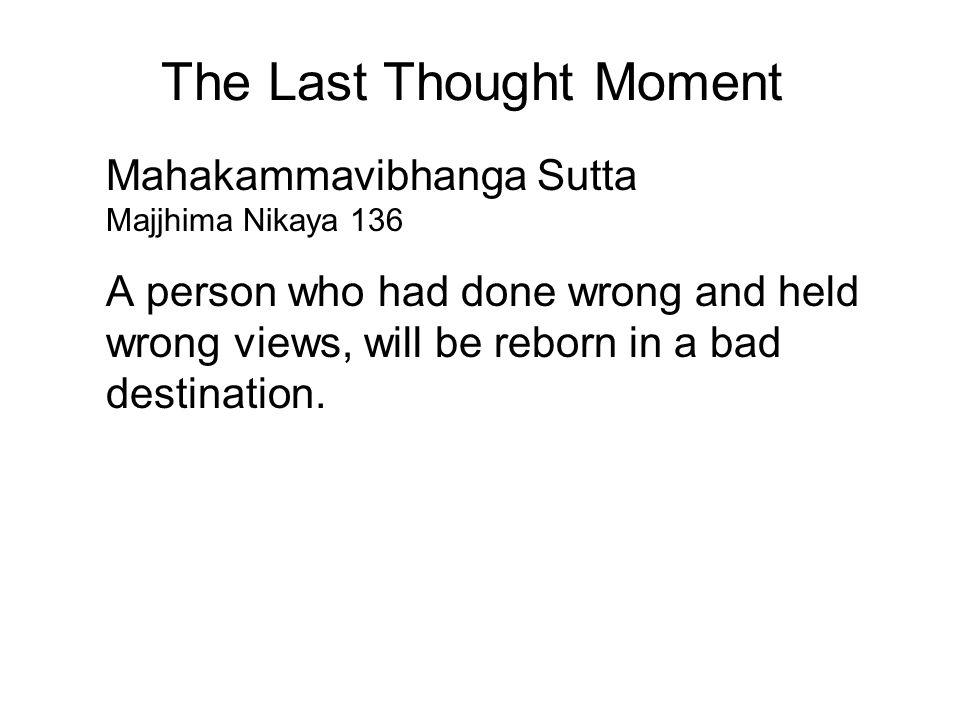 The Last Thought Moment Mahakammavibhanga Sutta Majjhima Nikaya 136 A person who had done wrong and held wrong views, will be reborn in a bad destination.