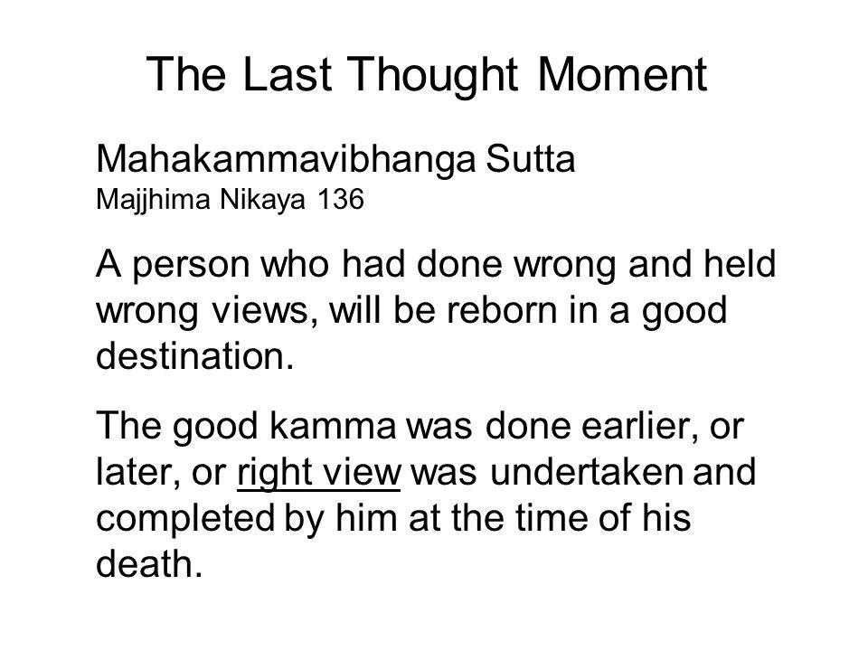 The Last Thought Moment Mahakammavibhanga Sutta Majjhima Nikaya 136 A person who had done wrong and held wrong views, will be reborn in a good destination.
