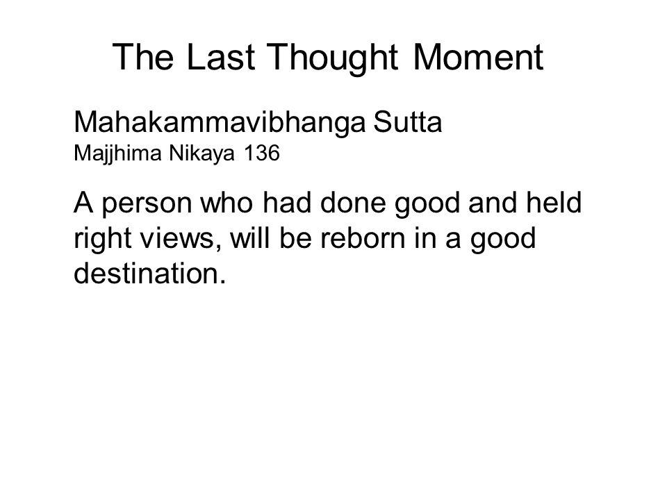 The Last Thought Moment Mahakammavibhanga Sutta Majjhima Nikaya 136 A person who had done good and held right views, will be reborn in a good destination.