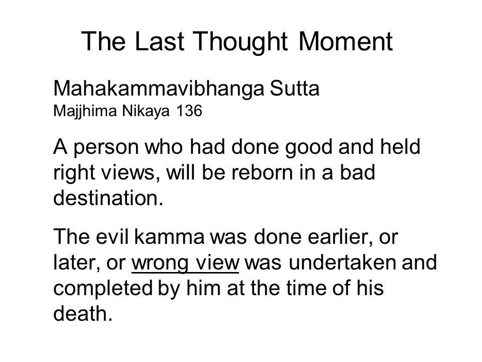The Last Thought Moment Mahakammavibhanga Sutta Majjhima Nikaya 136 A person who had done good and held right views, will be reborn in a bad destination.