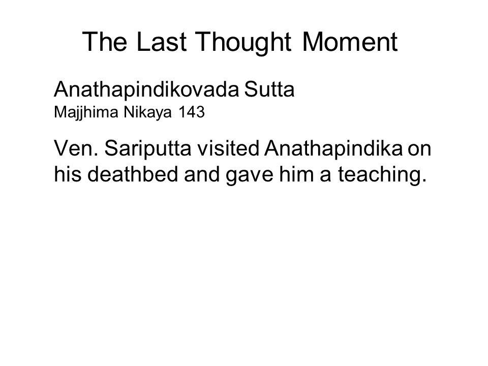 The Last Thought Moment Anathapindikovada Sutta Majjhima Nikaya 143 Ven. Sariputta visited Anathapindika on his deathbed and gave him a teaching. Trai