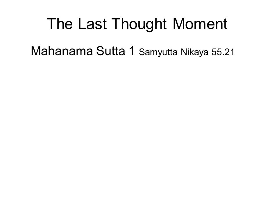 The Last Thought Moment Mahanama Sutta 1 Samyutta Nikaya 55.21 Mahanama, a staunch follower of the Buddha, said that he was worried about his rebirth, should he suddenly meet with an accident and die.