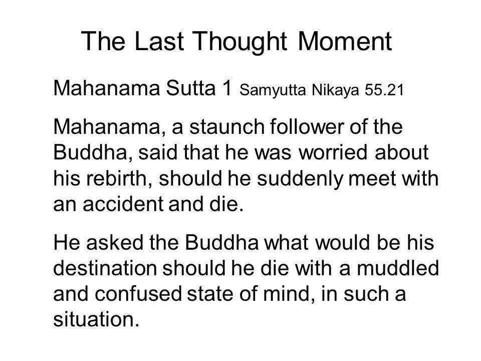 The Last Thought Moment Mahanama Sutta 1 Samyutta Nikaya 55.21 Mahanama, a staunch follower of the Buddha, said that he was worried about his rebirth,