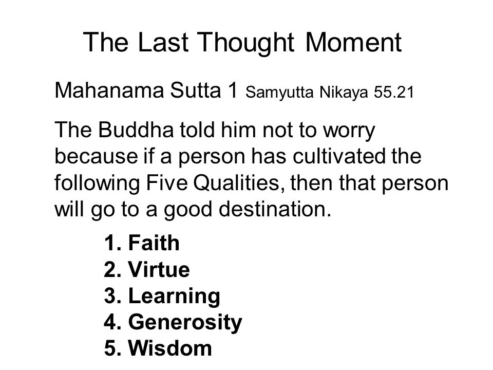 The Last Thought Moment Mahanama Sutta 1 Samyutta Nikaya 55.21 The Buddha told him not to worry because if a person has cultivated the following Five Qualities, then that person will go to a good destination.