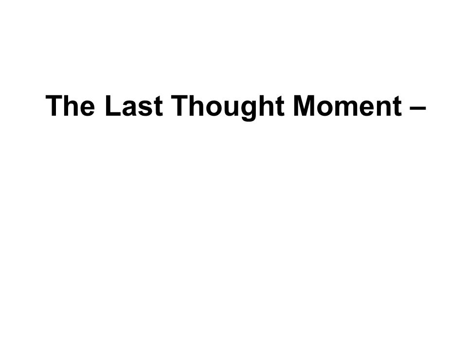 The Last Thought Moment – Important or not