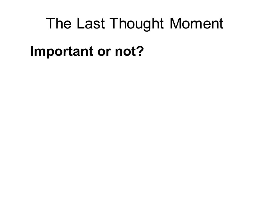 The Last Thought Moment Important or not? The critical importance of the Last Thought Moment as the sole determinant of the next rebirth, appears to b