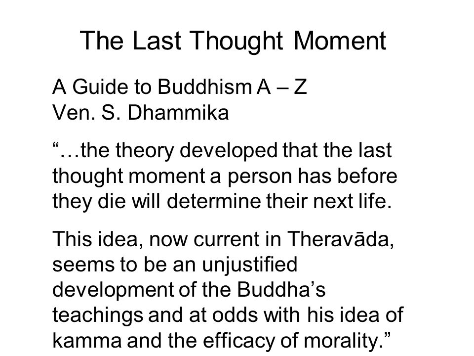 """The Last Thought Moment A Guide to Buddhism A – Z Ven. S. Dhammika """"…the theory developed that the last thought moment a person has before they die wi"""