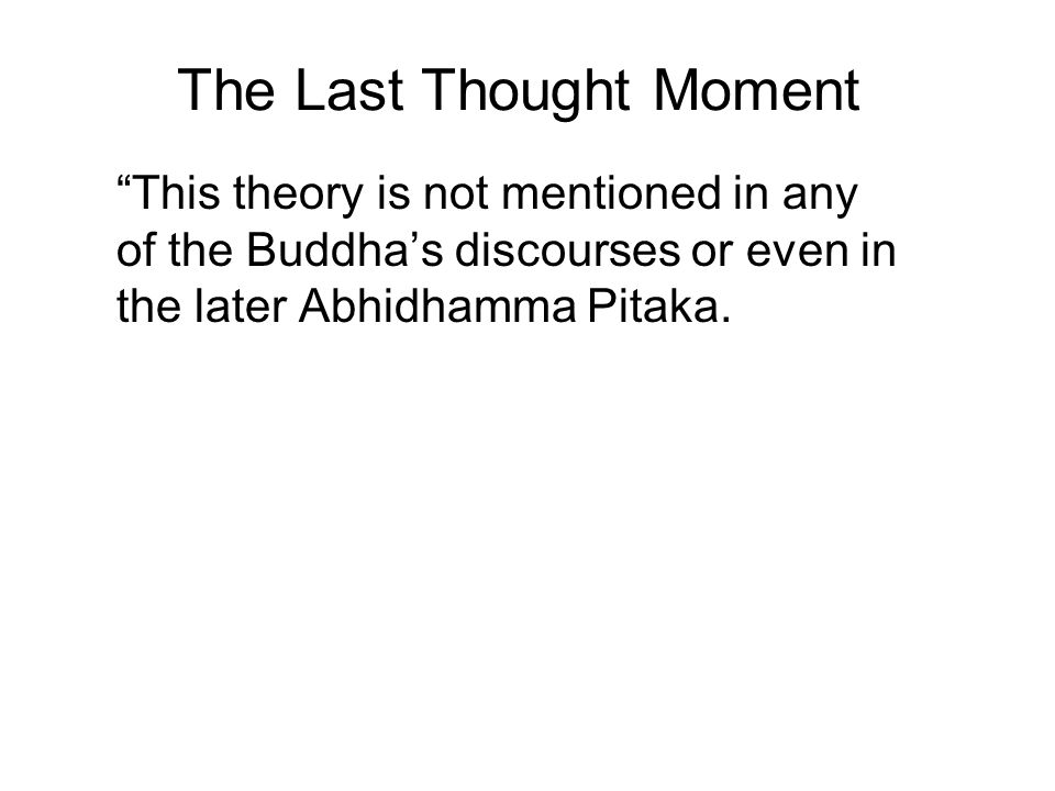 """The Last Thought Moment """"This theory is not mentioned in any of the Buddha's discourses or even in the later Abhidhamma Pitaka. The Tipitaka records m"""