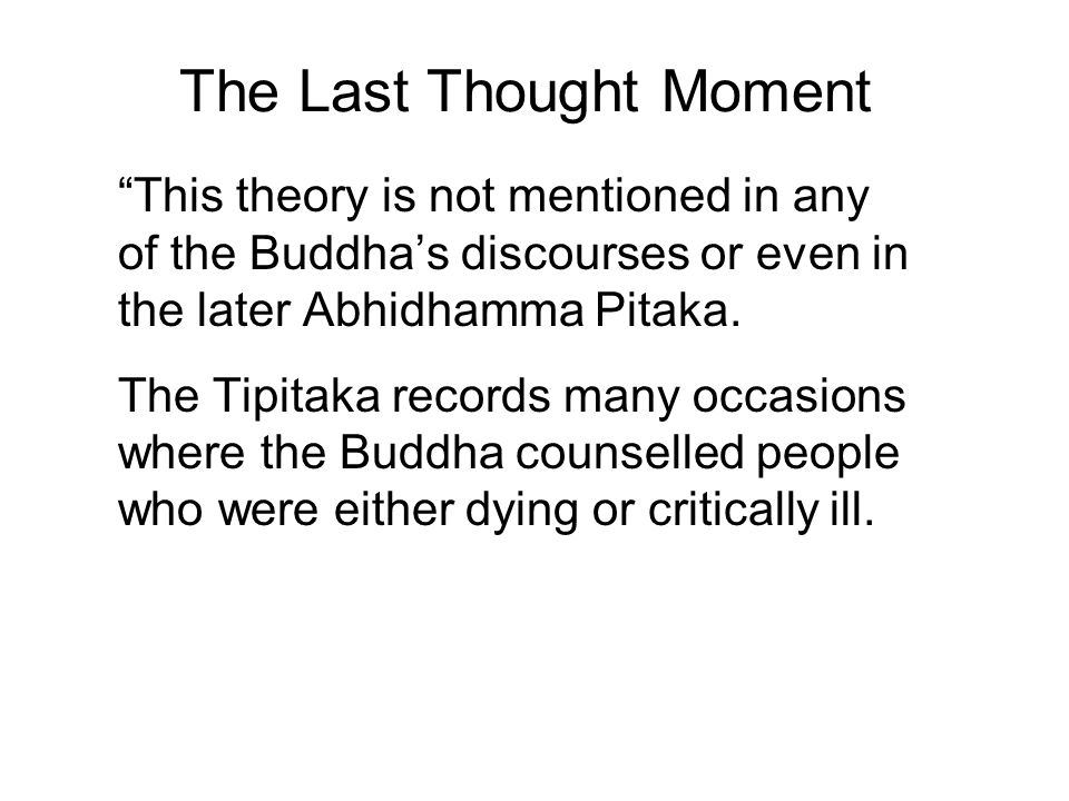 The Last Thought Moment This theory is not mentioned in any of the Buddha's discourses or even in the later Abhidhamma Pitaka.