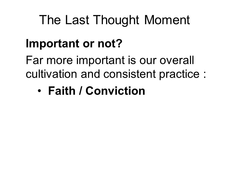 The Last Thought Moment Important or not? Far more important is our overall cultivation and consistent practice : Faith / Conviction Virtue / Morality