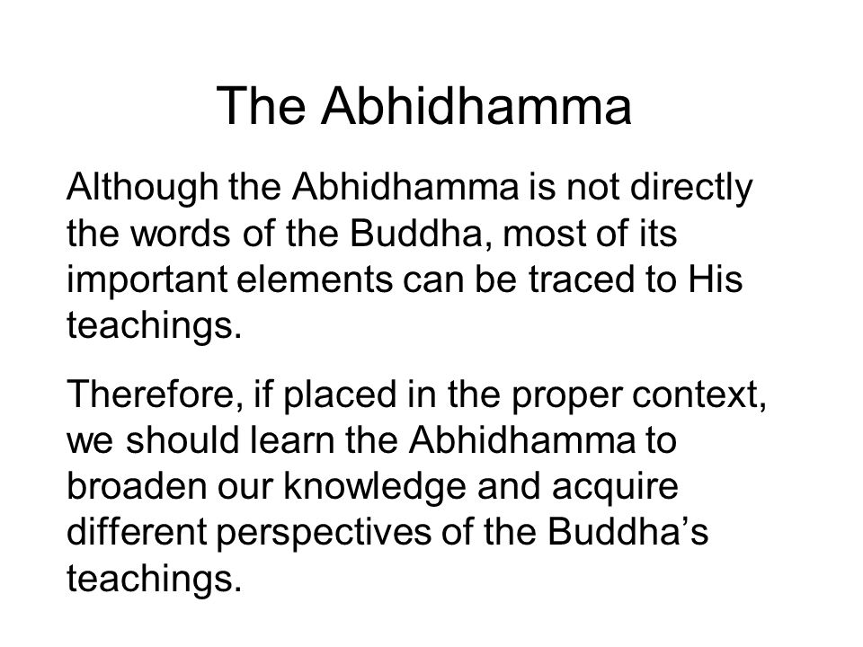 The Abhidhamma Although the Abhidhamma is not directly the words of the Buddha, most of its important elements can be traced to His teachings. Therefo