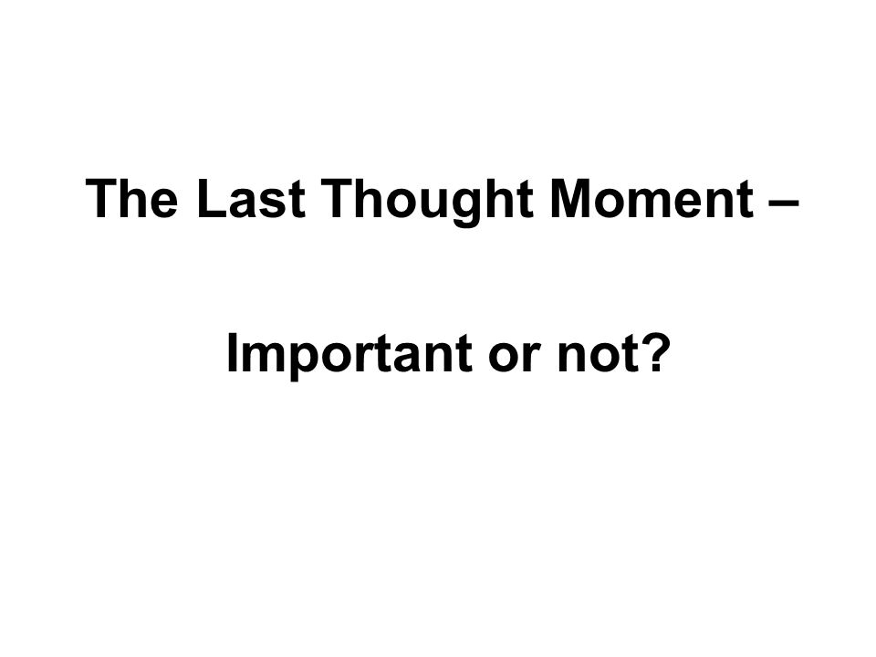 The Last Thought Moment – Important or not?