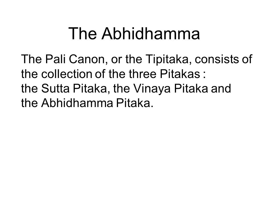 The Abhidhamma The Pali Canon, or the Tipitaka, consists of the collection of the three Pitakas : the Sutta Pitaka, the Vinaya Pitaka and the Abhidham