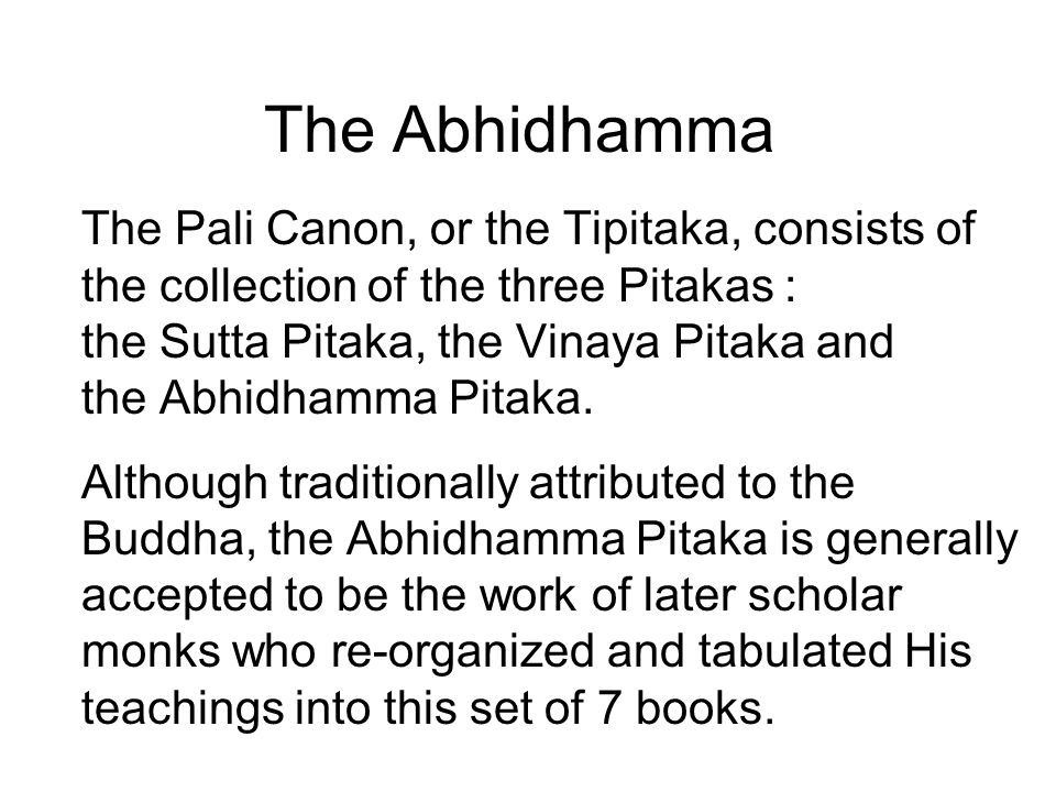 The Abhidhamma The Pali Canon, or the Tipitaka, consists of the collection of the three Pitakas : the Sutta Pitaka, the Vinaya Pitaka and the Abhidhamma Pitaka.