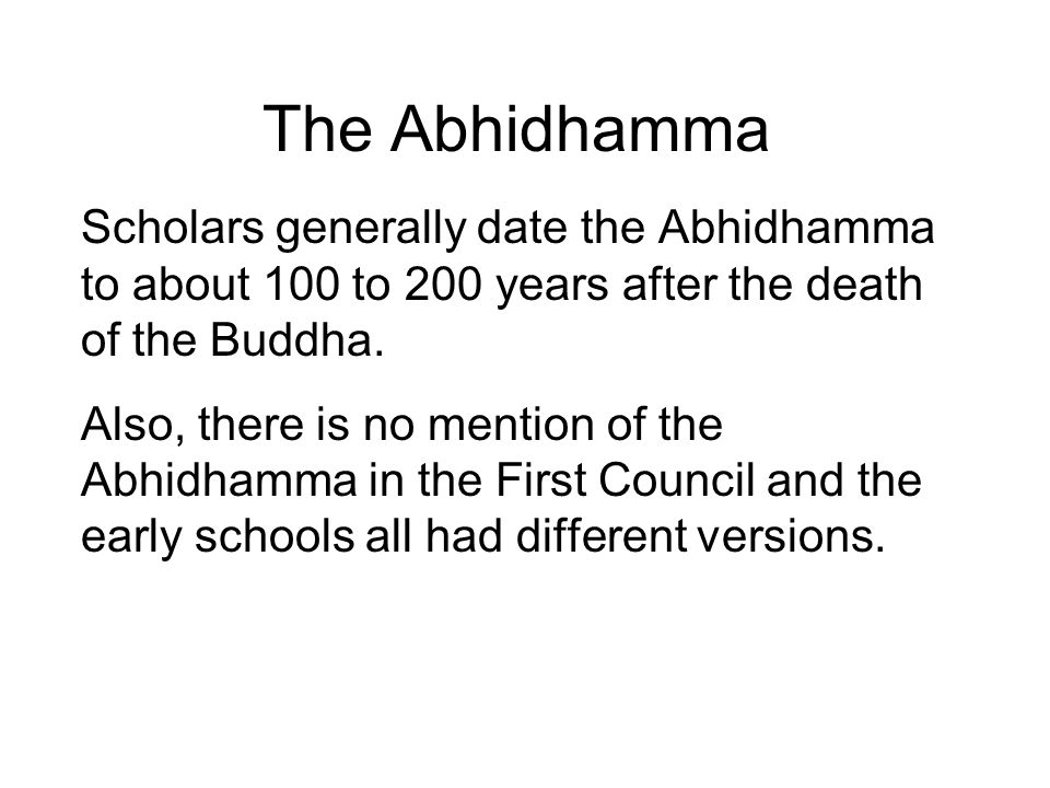 The Abhidhamma Scholars generally date the Abhidhamma to about 100 to 200 years after the death of the Buddha.