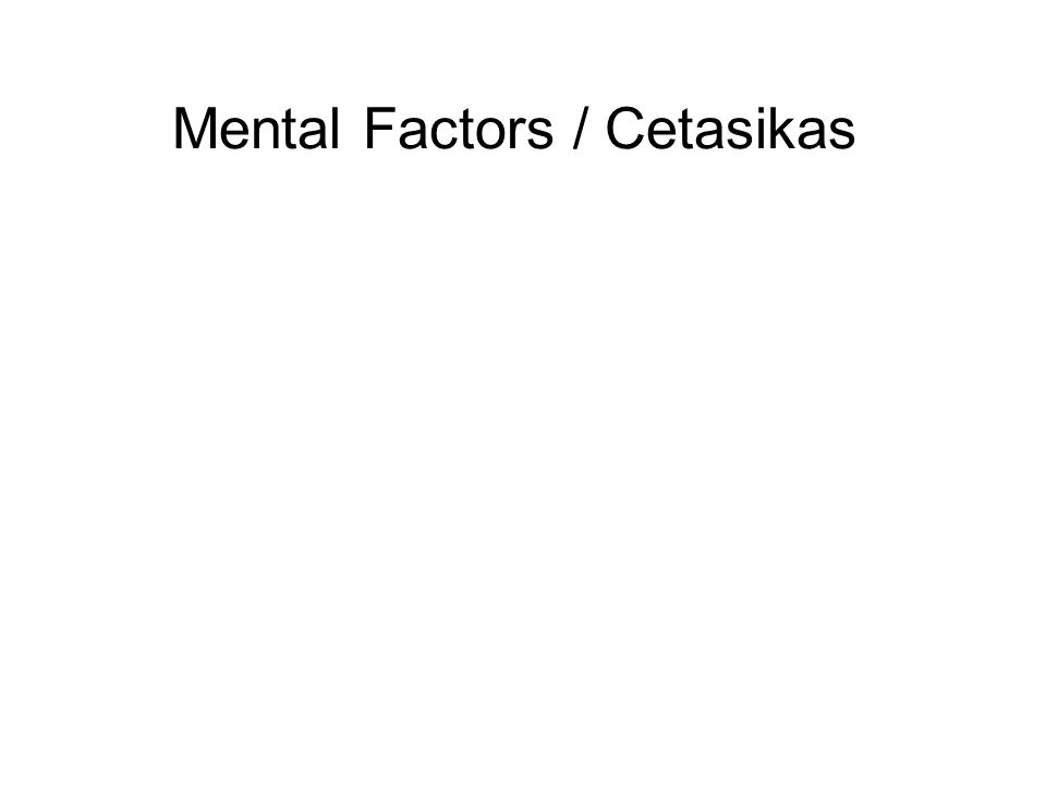 Mental Factors / Cetasikas These are the 52 mental factors that arise together, and are associated, with consciousness and can be subdivided into four types : 1.