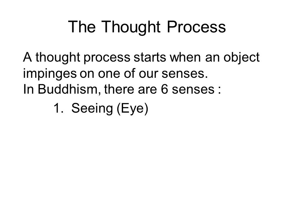 The Thought Process A thought process starts when an object impinges on one of our senses. In Buddhism, there are 6 senses : 1. Seeing (Eye) 2. Hearin