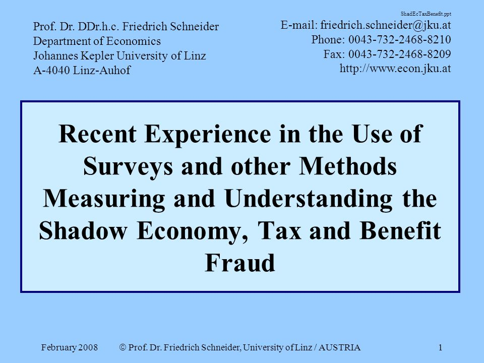 February 2008  Prof. Dr. Friedrich Schneider, University of Linz / AUSTRIA 1 Recent Experience in the Use of Surveys and other Methods Measuring and