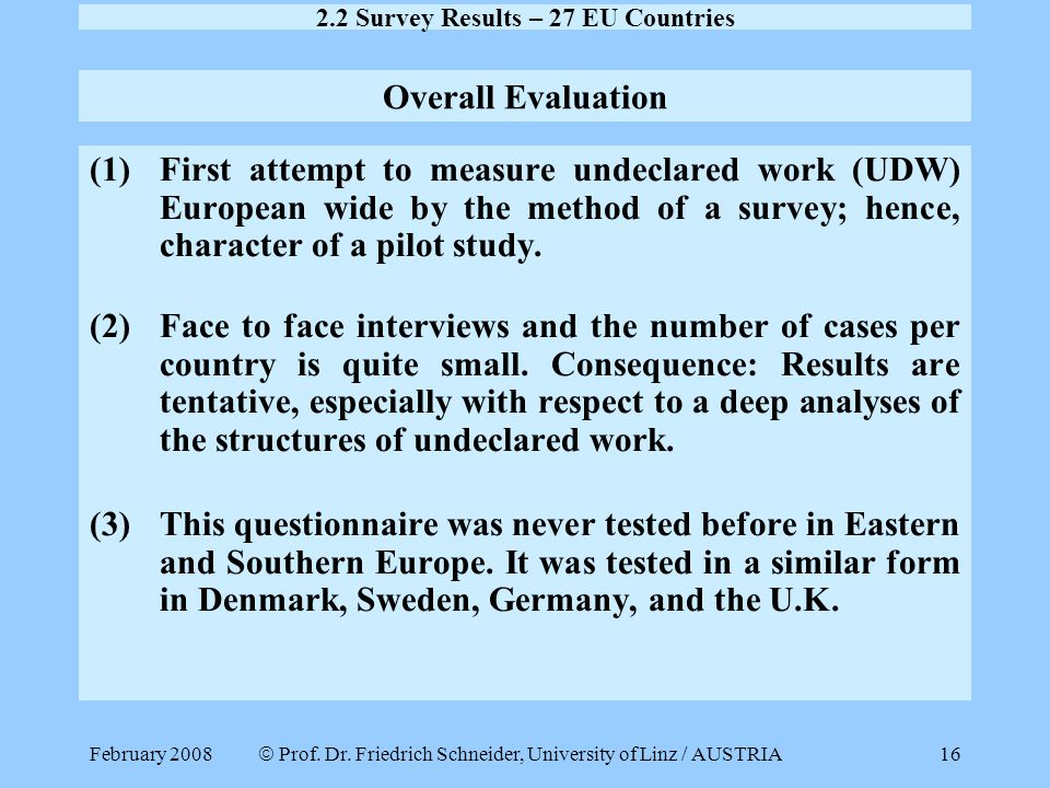 February 2008  Prof. Dr. Friedrich Schneider, University of Linz / AUSTRIA 16 Overall Evaluation (1)First attempt to measure undeclared work (UDW) Eu